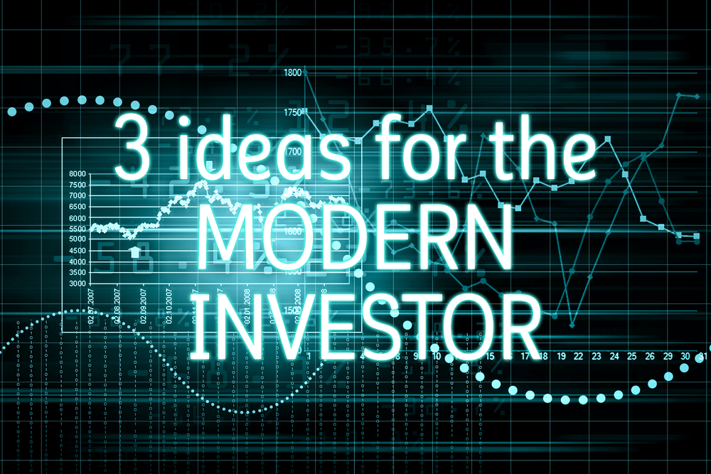 3 Ideas for the Modern Investor